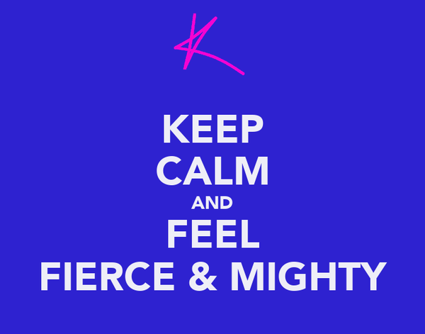 KEEP CALM AND FEEL FIERCE & MIGHTY