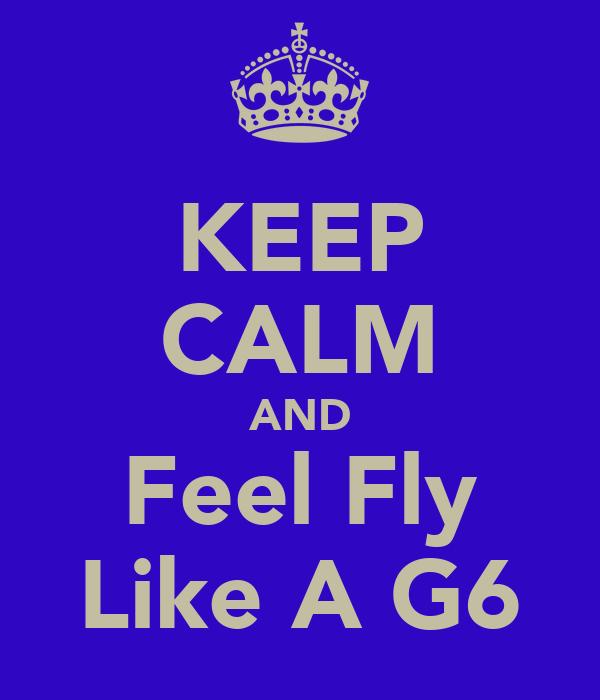 KEEP CALM AND Feel Fly Like A G6