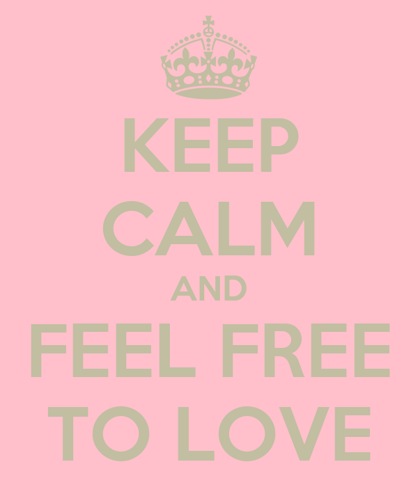 KEEP CALM AND FEEL FREE TO LOVE