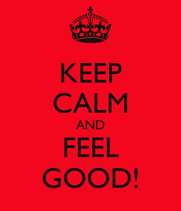 KEEP CALM AND FEEL GOOD!