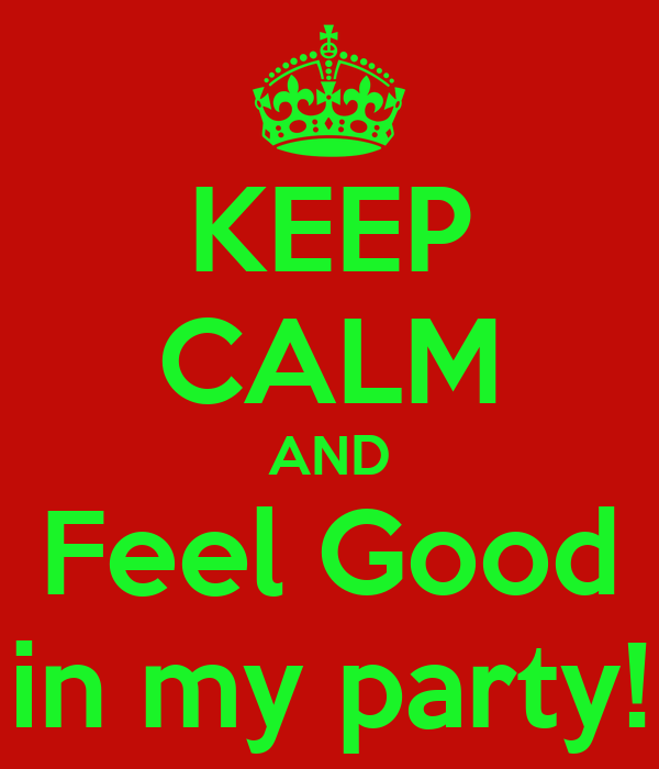 KEEP CALM AND Feel Good in my party!