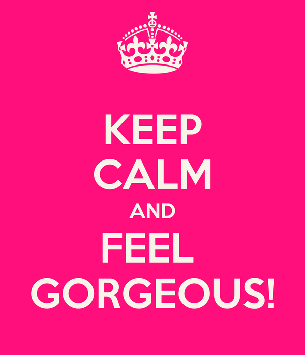 KEEP CALM AND FEEL  GORGEOUS!