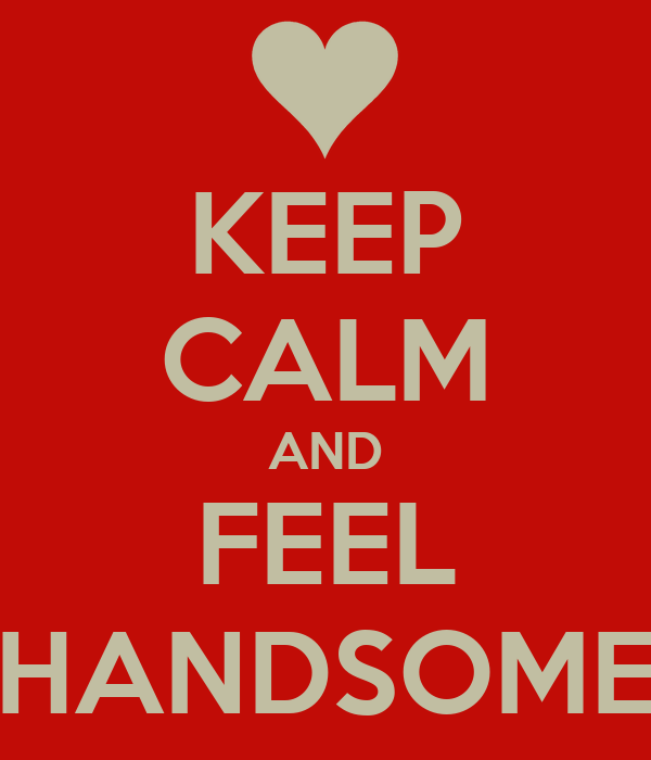 KEEP CALM AND FEEL HANDSOME