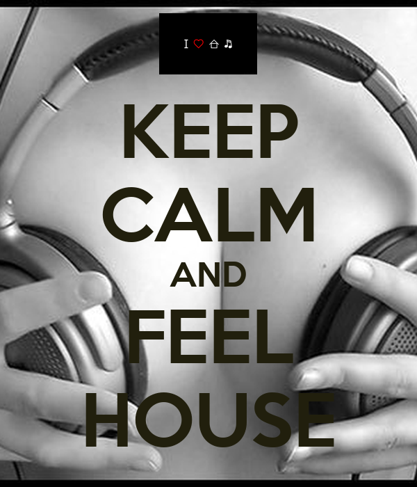 KEEP CALM AND FEEL HOUSE