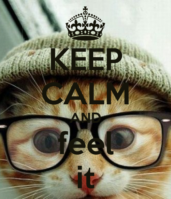 KEEP CALM AND feel it
