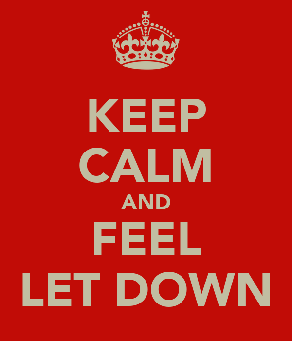 KEEP CALM AND FEEL LET DOWN