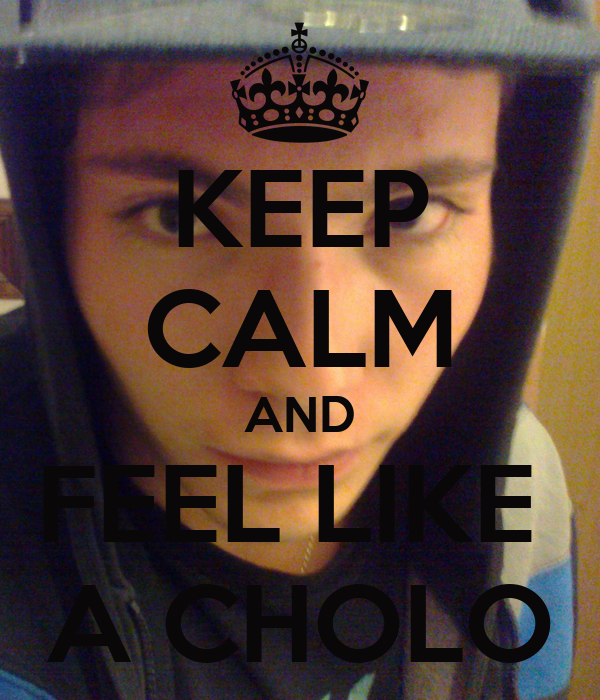 KEEP CALM AND FEEL LIKE  A CHOLO