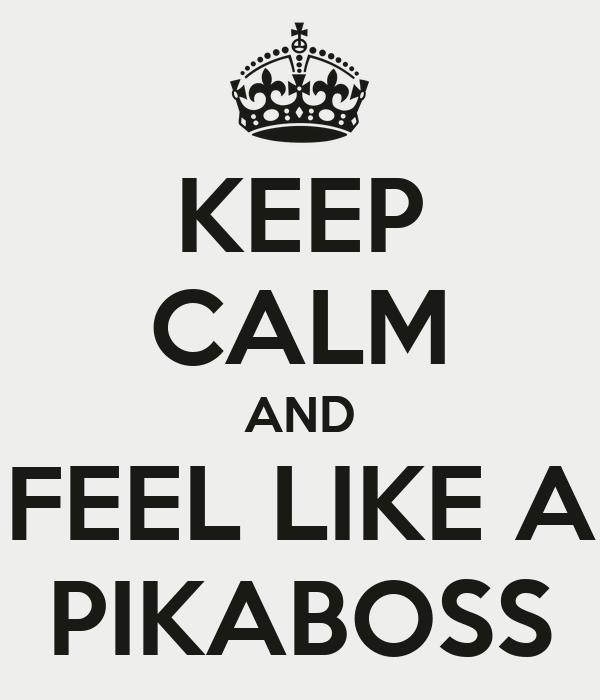 KEEP CALM AND FEEL LIKE A PIKABOSS