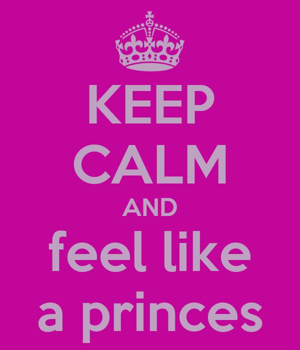 KEEP CALM AND feel like a princes