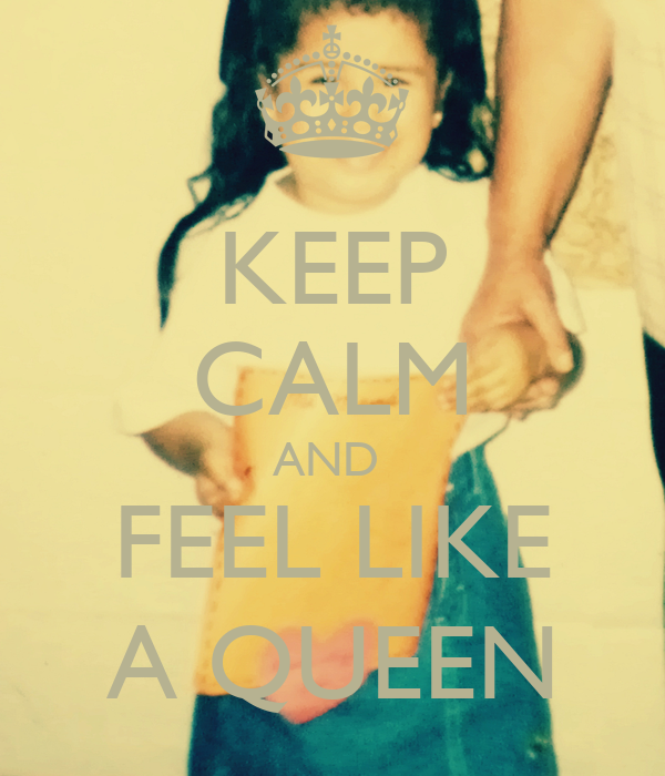 KEEP CALM AND  FEEL LIKE A QUEEN
