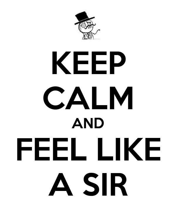 KEEP CALM AND FEEL LIKE A SIR