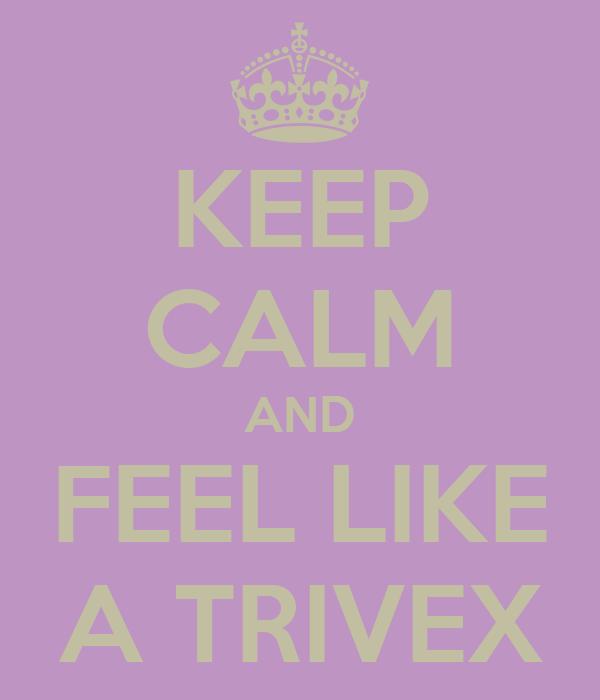 KEEP CALM AND FEEL LIKE A TRIVEX