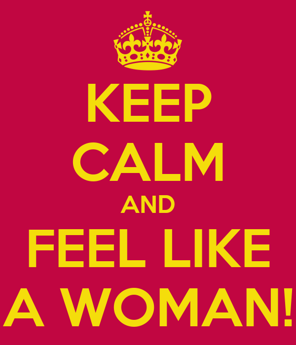 KEEP CALM AND FEEL LIKE A WOMAN!