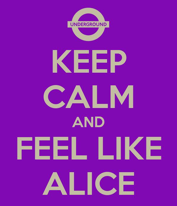 KEEP CALM AND FEEL LIKE ALICE