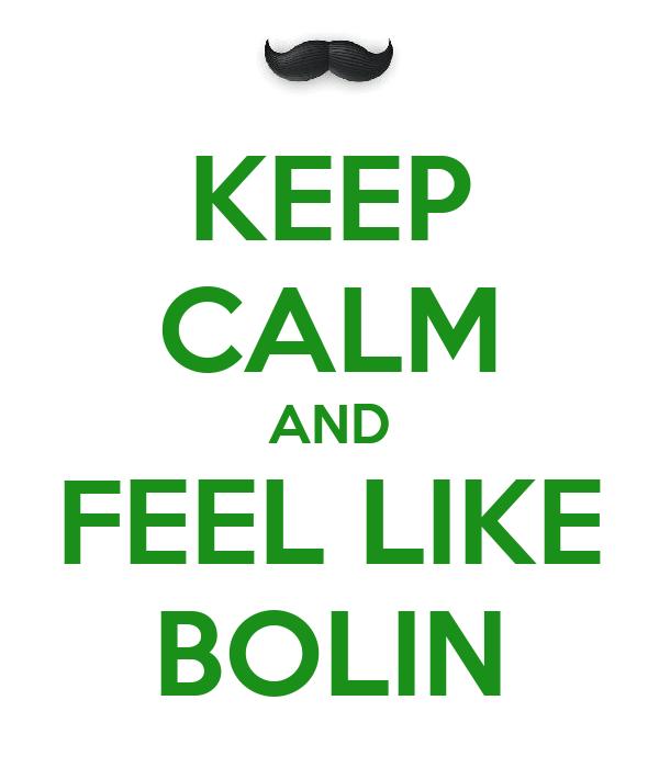 KEEP CALM AND FEEL LIKE BOLIN