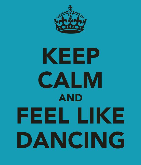 KEEP CALM AND FEEL LIKE DANCING
