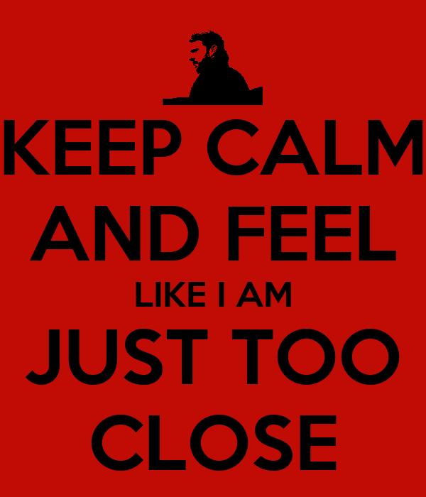 KEEP CALM AND FEEL LIKE I AM JUST TOO CLOSE