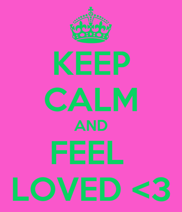 KEEP CALM AND FEEL  LOVED <3