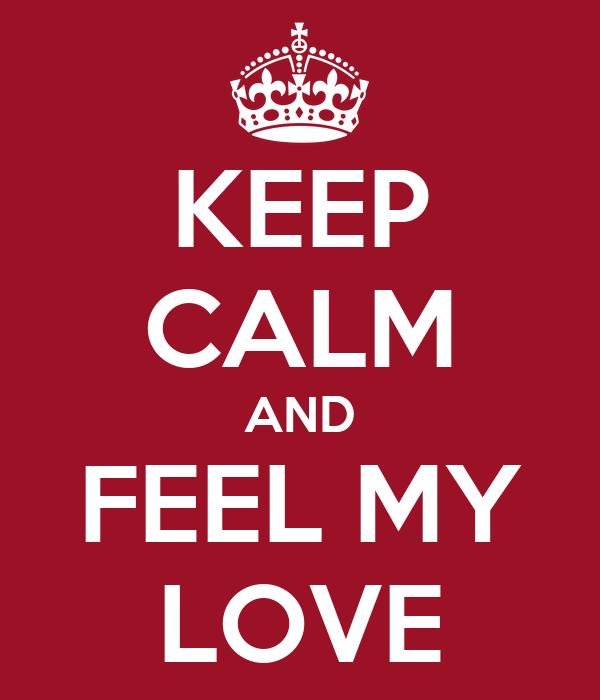 KEEP CALM AND FEEL MY LOVE