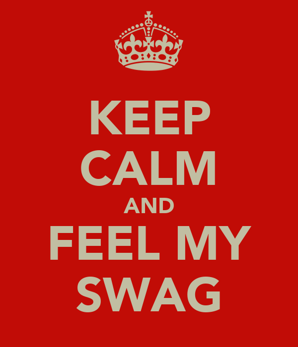 KEEP CALM AND FEEL MY SWAG