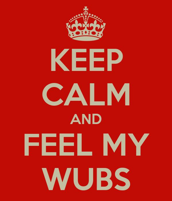 KEEP CALM AND FEEL MY WUBS