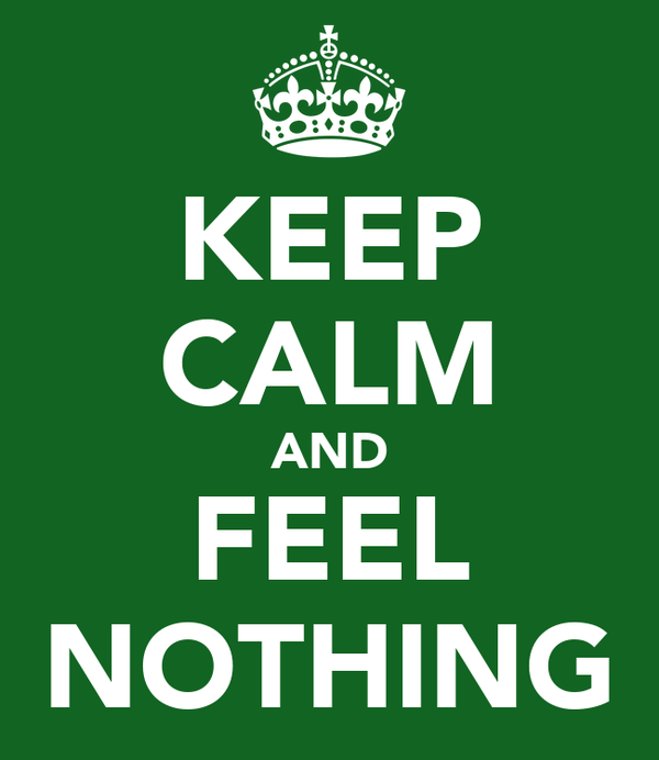 KEEP CALM AND FEEL NOTHING