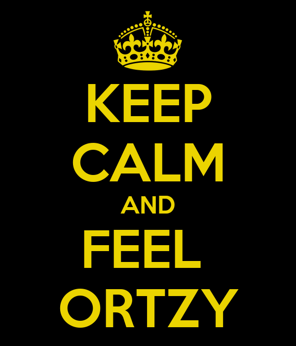 KEEP CALM AND FEEL  ORTZY