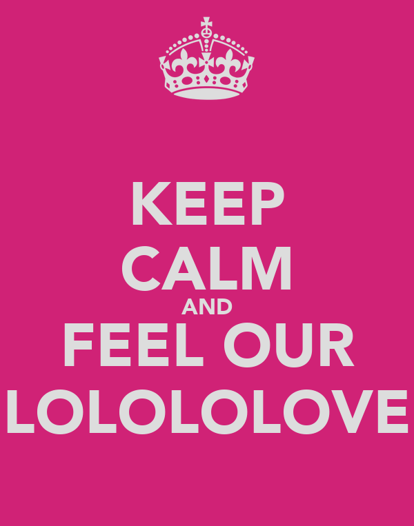 KEEP CALM AND FEEL OUR LOLOLOLOVE