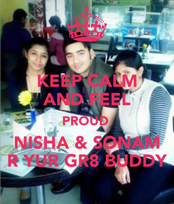 KEEP CALM AND FEEL PROUD  NISHA & SONAM R YUR GR8 BUDDY