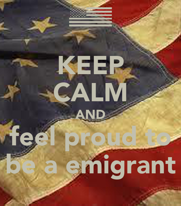 KEEP CALM AND feel proud to be a emigrant