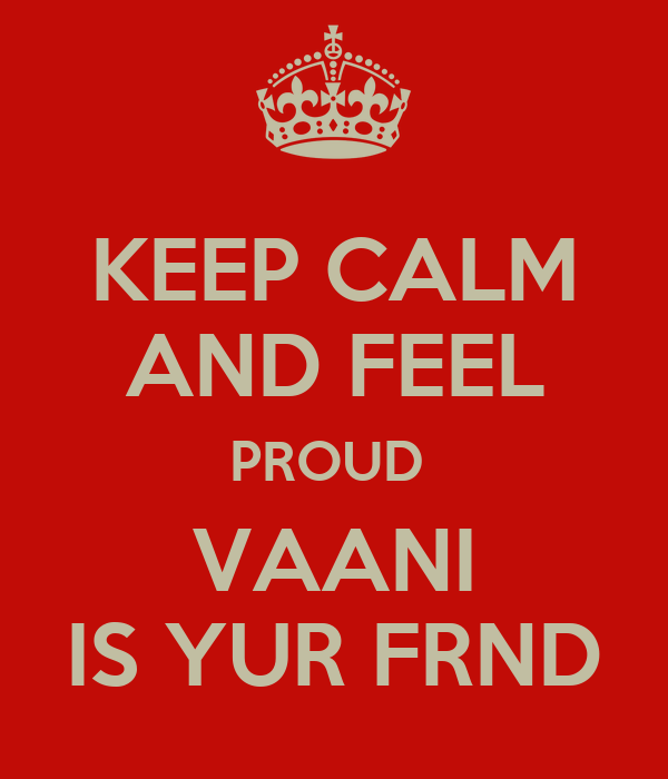 KEEP CALM AND FEEL PROUD  VAANI IS YUR FRND