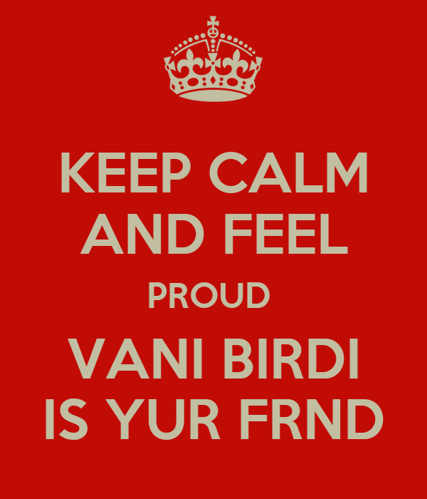 KEEP CALM AND FEEL PROUD  VANI BIRDI IS YUR FRND