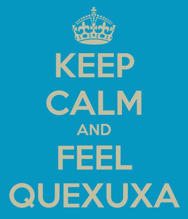 KEEP CALM AND FEEL QUEXUXA