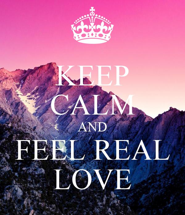 KEEP CALM AND FEEL REAL LOVE
