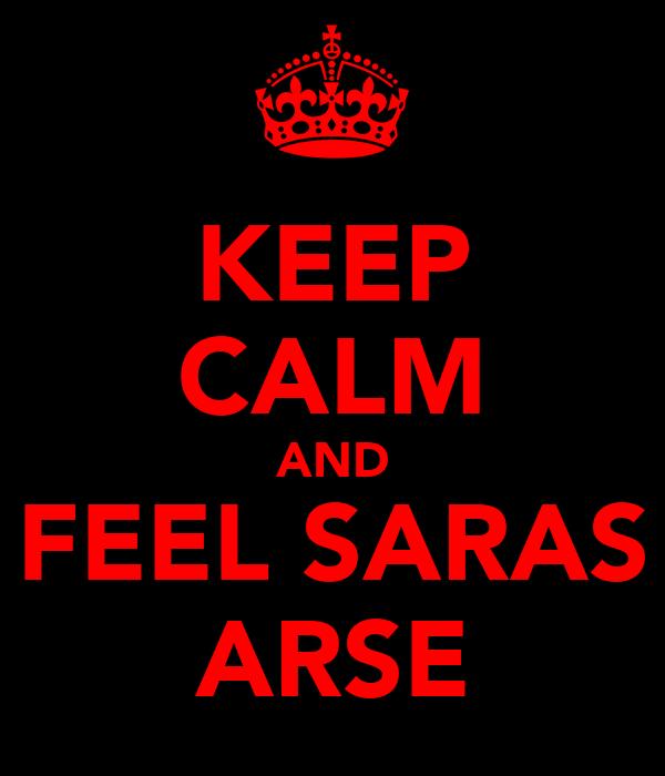 KEEP CALM AND FEEL SARAS ARSE