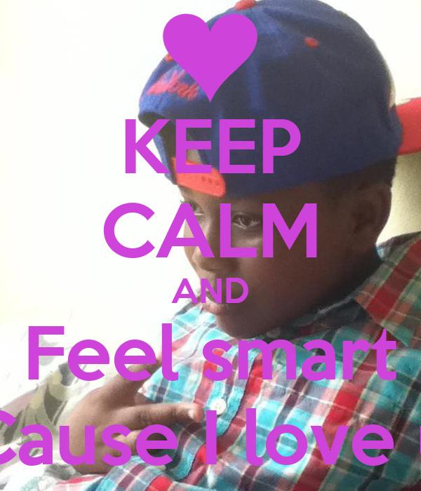 KEEP CALM AND Feel smart Cause I love u
