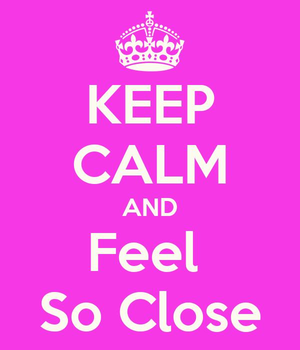 KEEP CALM AND Feel  So Close