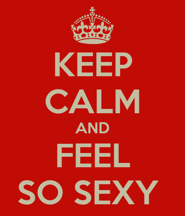 KEEP CALM AND FEEL SO SEXY