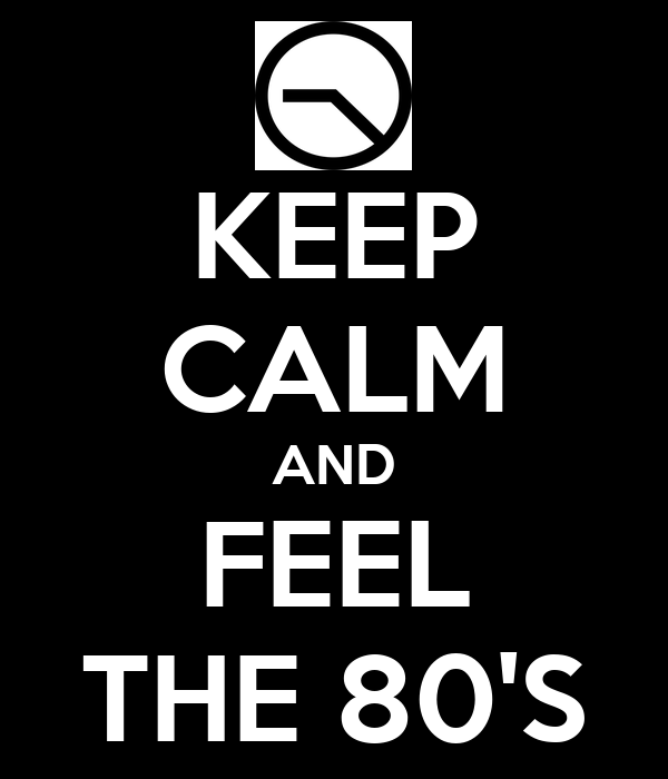KEEP CALM AND FEEL THE 80'S