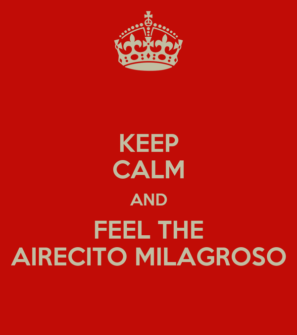 KEEP CALM AND FEEL THE AIRECITO MILAGROSO