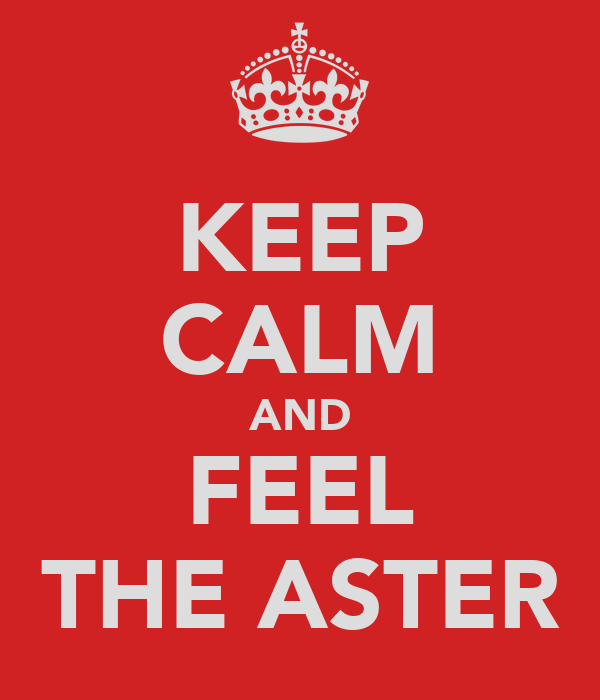 KEEP CALM AND FEEL THE ASTER