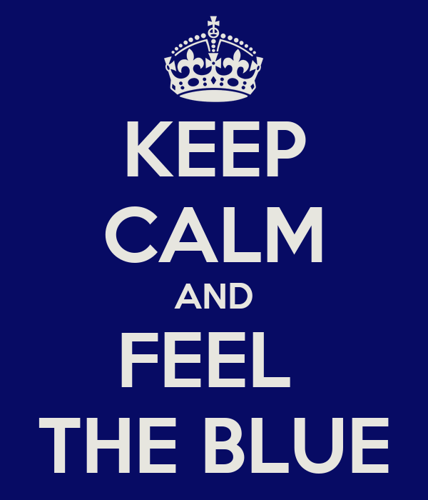 KEEP CALM AND FEEL  THE BLUE