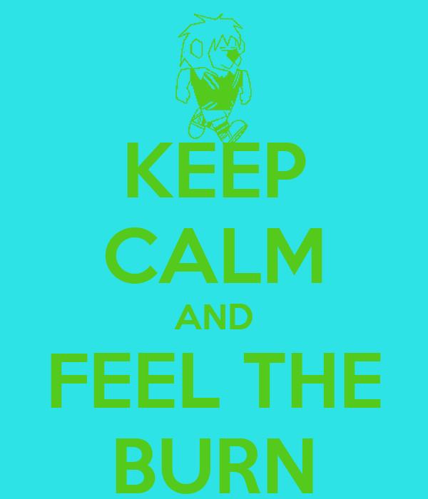 KEEP CALM AND FEEL THE BURN
