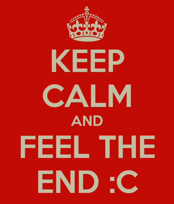 KEEP CALM AND FEEL THE END :C