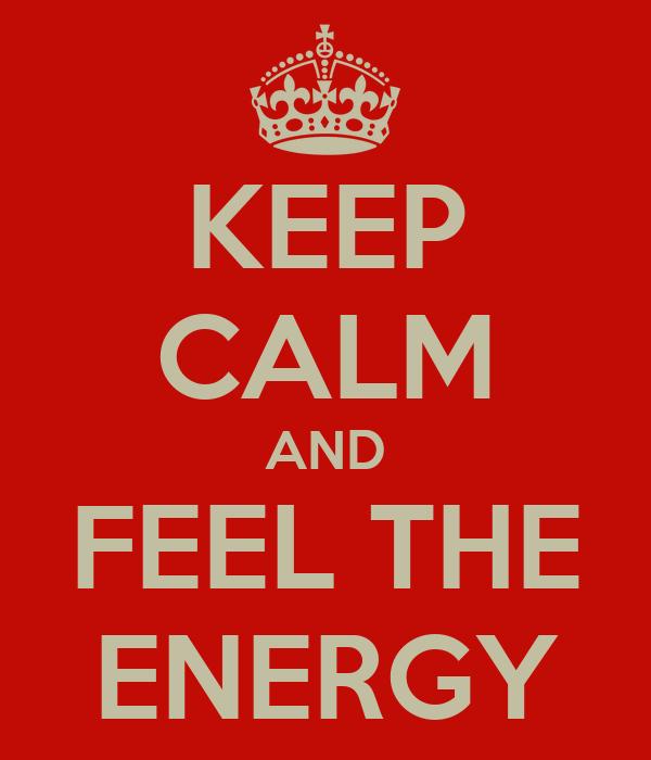 KEEP CALM AND FEEL THE ENERGY