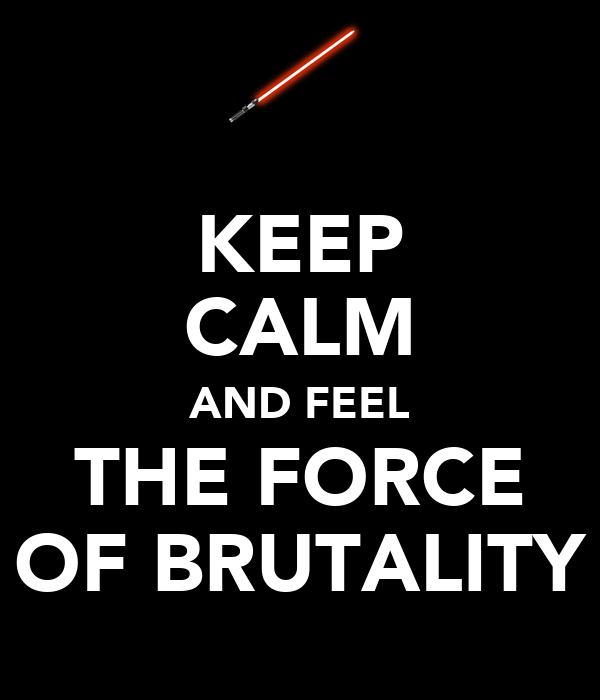 KEEP CALM AND FEEL THE FORCE OF BRUTALITY