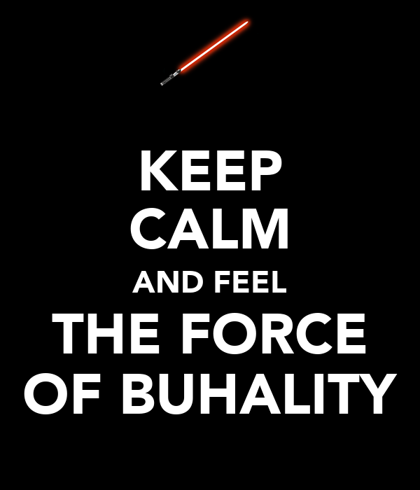 KEEP CALM AND FEEL THE FORCE OF BUHALITY