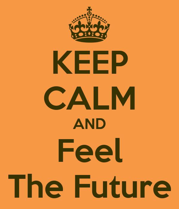 KEEP CALM AND Feel The Future