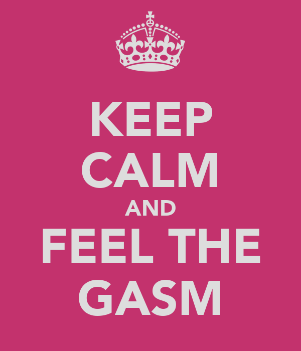KEEP CALM AND FEEL THE GASM