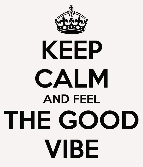 KEEP CALM AND FEEL THE GOOD VIBE